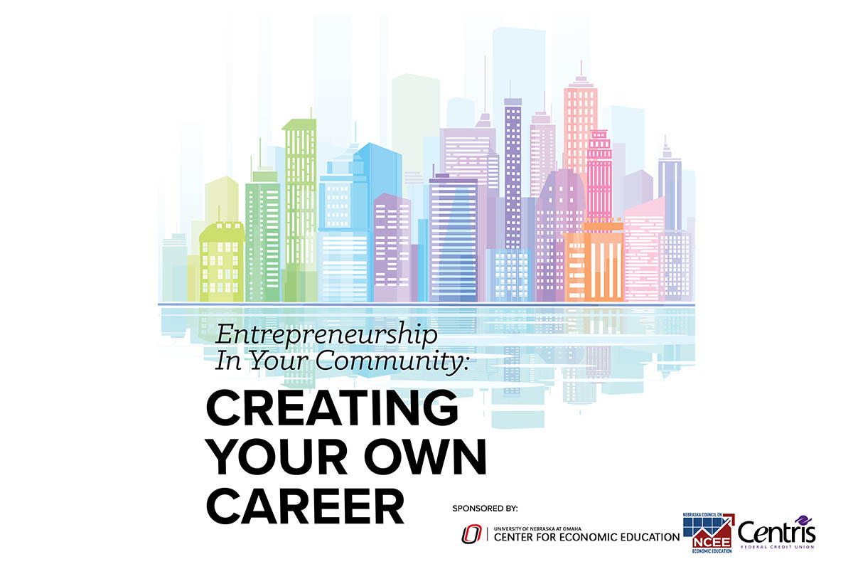 Entrepreneurship in Your Community: Creating Your Own Career. Sponsored by UNO's Center for Economic Education, the Nebraska Council on Economic Education, and Centris Federal Credit Union